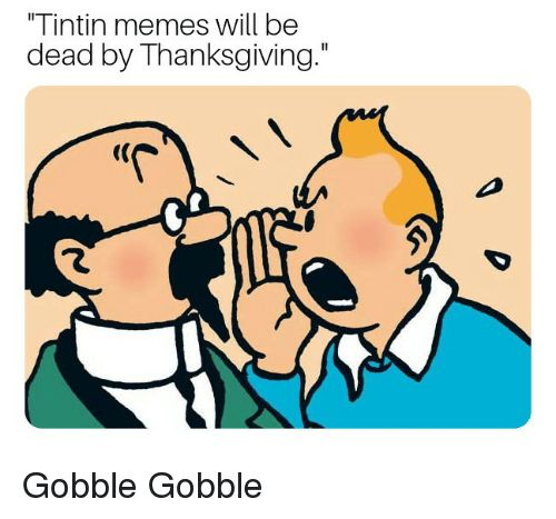 Memes Thanksgiving and Dank Memes Tintin memes will be dead by Thanksgiving
