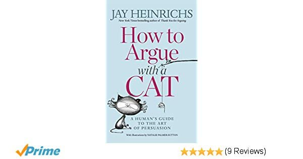 How to Argue with a Cat A Human s Guide to the Art of Persuasion Jay Heinrichs Natalie Palmer Sutton Amazon Books