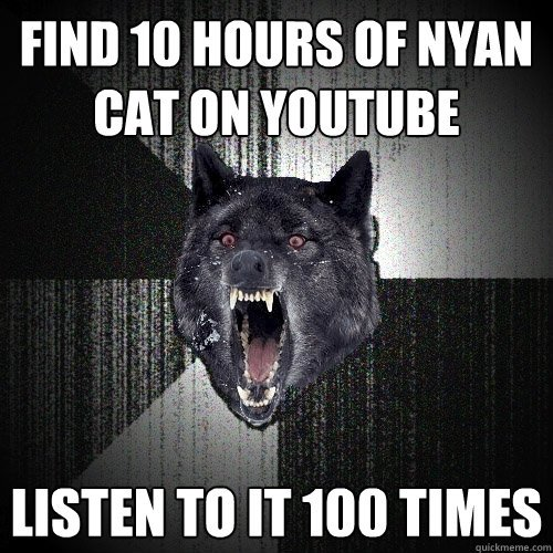 Find 10 hours of Nyan cat on youtube Listen to it 100 times