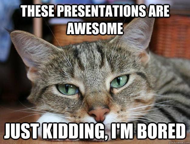 These presentations are awesome Just kidding I m bored