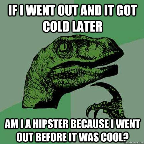 if I went out and it got cold later Am I a hipster because I went out before it was cool