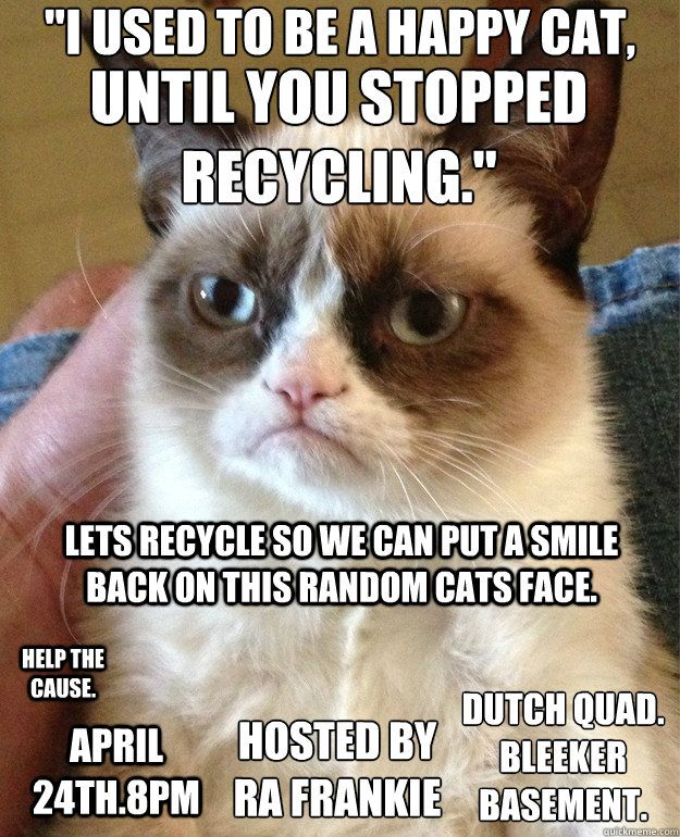 lets recycle so we can put a smile back on this random cats face Help The Cause April 24th 8pm Hosted By RA Frankie Dutch