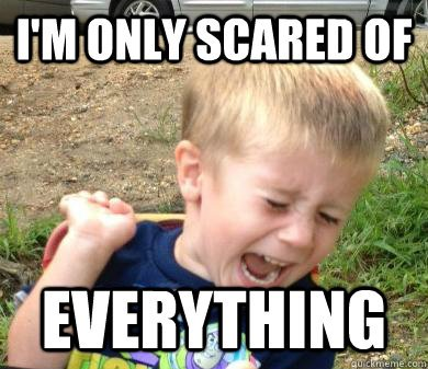 I m only scared of EVERYTHING