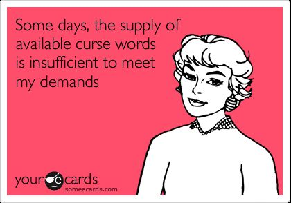 Funny Confession Ecard Some days the supply of available curse words is insufficient to meet my demands
