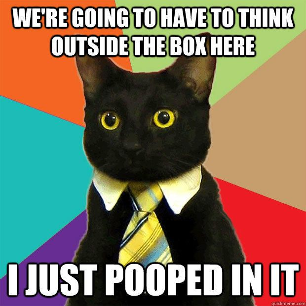 We re going to have to think outside the box here I just pooped in it