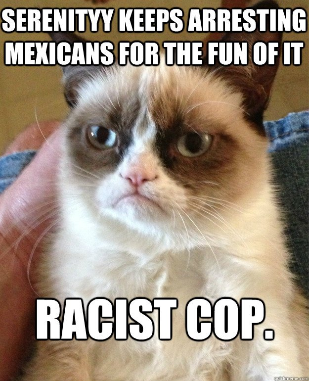 Serenityy Keeps arresting mexicans for the fun of it racist cop