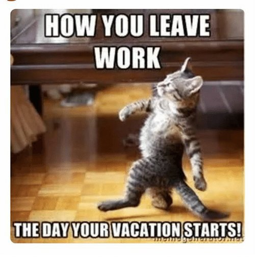 Memes Work and Vacation HOW YOU LEAVE WORK THE DAY YOUR VACATION STARTS