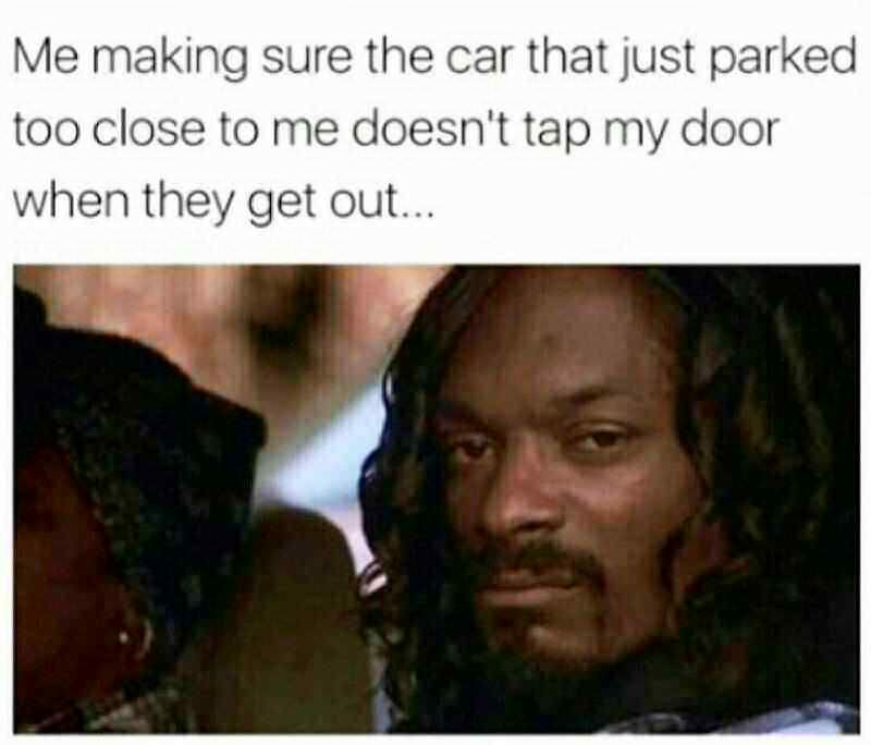 Me making sure the car that just parked too close to me doesn t tap