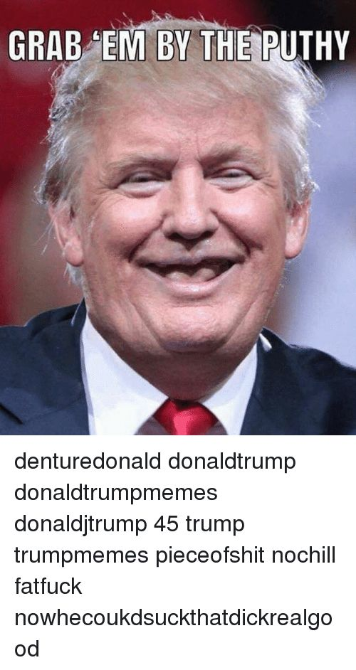 Funny Trump and Donaldtrump GRAB EM BY THE PUTHY denturedonald donaldtrump donaldtrumpmemes donaldjtrump