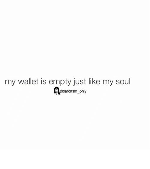 Funny Memes and Sarcasm my wallet is empty just like my soul