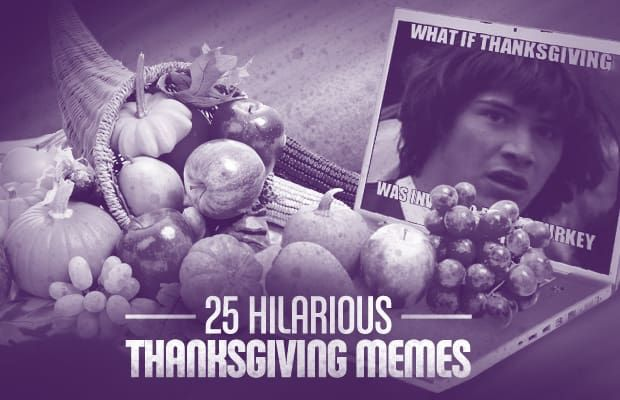 Thanksgiving makes us think of family turkey and food but these 25 Hilarious Thanksgiving Memes are here to help you remember what makes the holiday