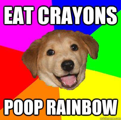 EAT CRAYONS POOP RAINBOW EAT CRAYONS POOP RAINBOW Advice Dog