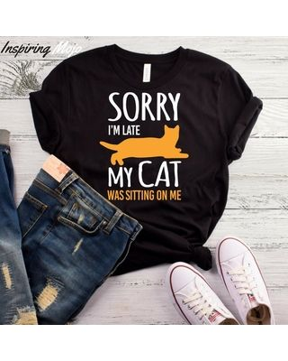 Sorry Im Late My Cat Was Sitting Me TShirt Funny Cat Shirt Crazy
