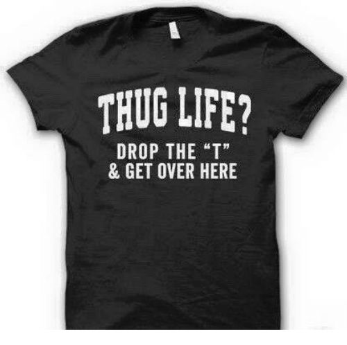 "Funny Life and Thug THUG LIFE DROP THE ""T"" &"