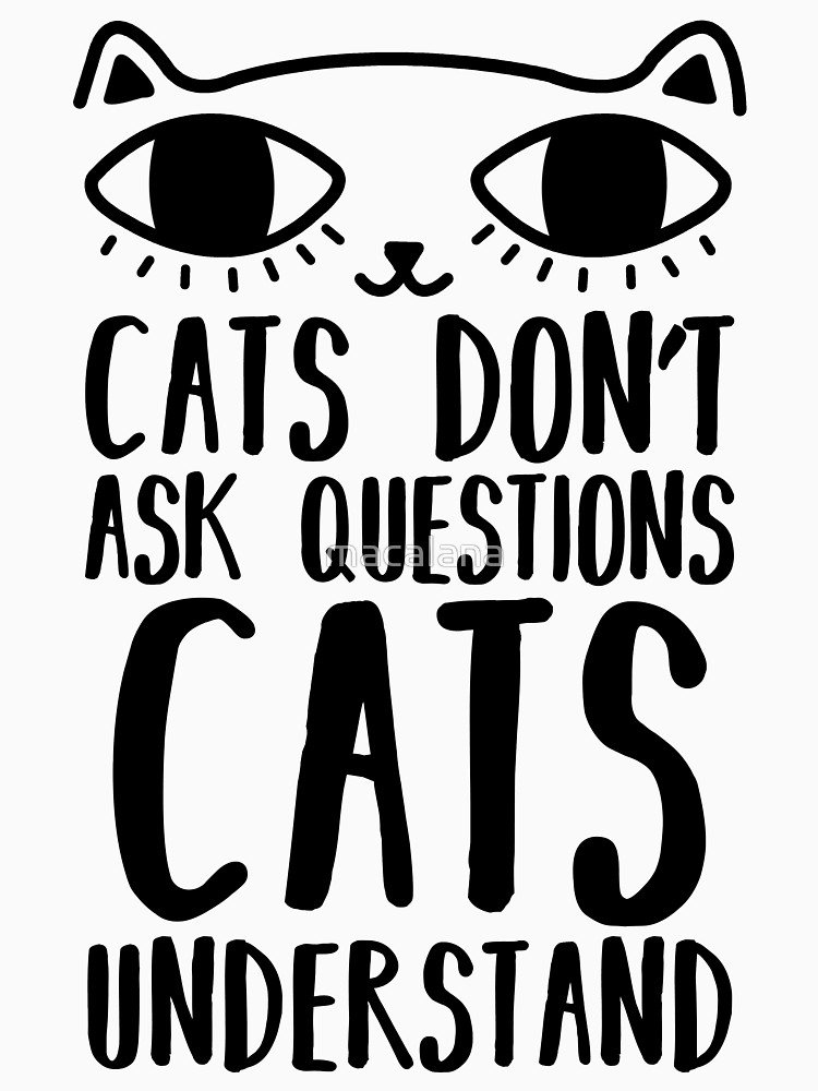 Cats Don t Ask Questions Cats Understand Funny Cat Lovers by macalana