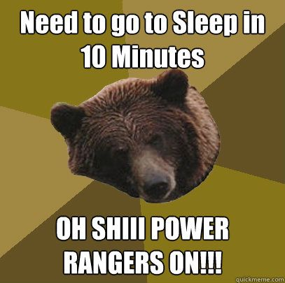 Need to go to Sleep in 10 Minutes OH SHIII POWER RANGERS ON