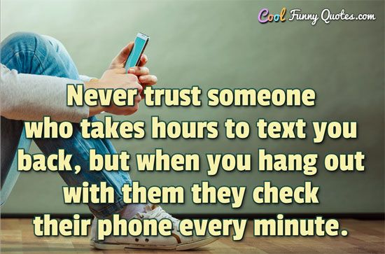 Never trust someone who takes hours to text you back but when you hang out
