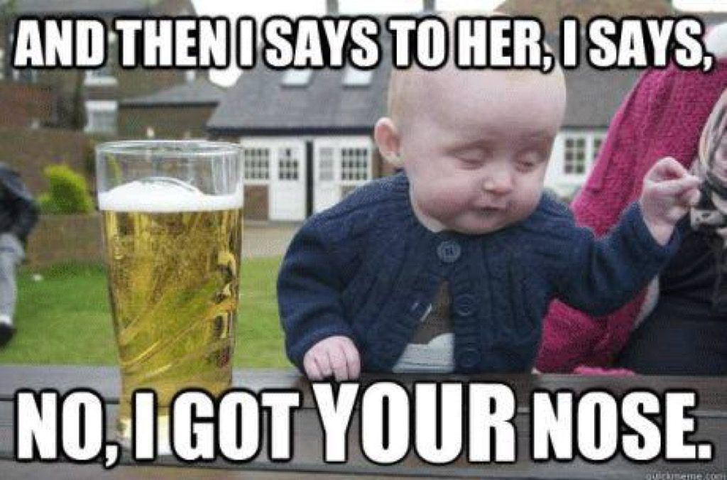 Drunk baby s got your nose