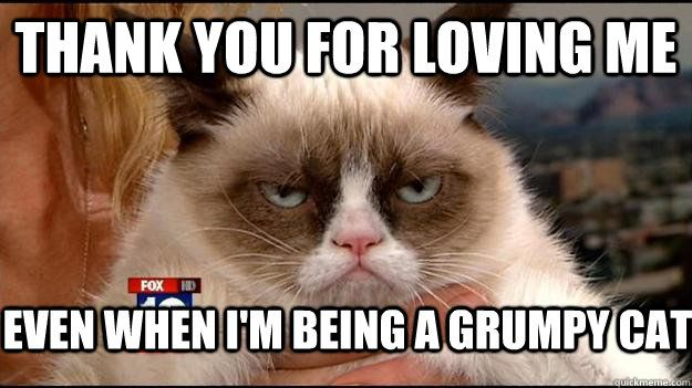 thank you for loving me even when i m being a grumpy cat