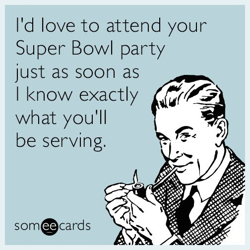 I d love to attend your Super Bowl party just as soon as I know