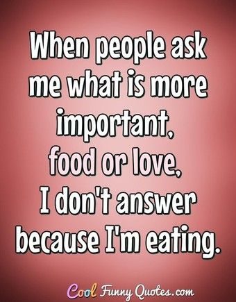 When people ask me what is more important food or love I don