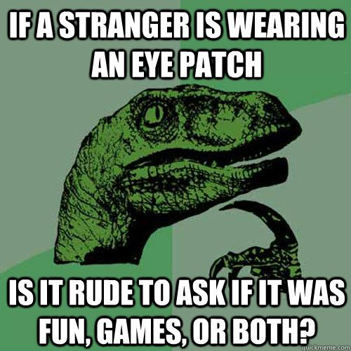if a stranger is wearing an eye patch is it rude to ask if it was fun games or both