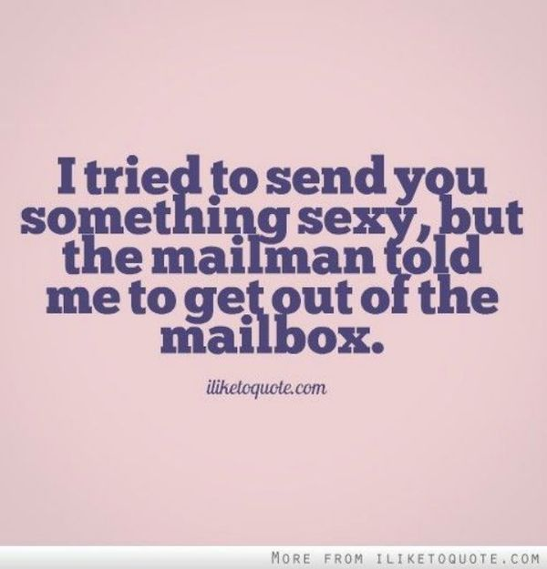 I tried to send you something but the mailman told me to out