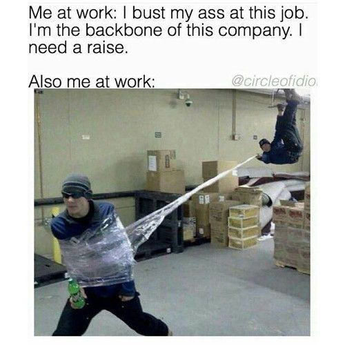 Funny Memes Me at work I bust my ass at this job I am the backbone of this pany I need a raise Also me at work