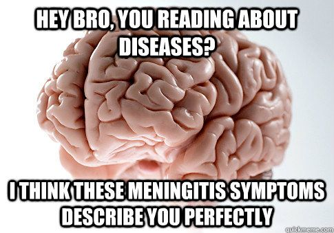 Hey bro you reading about diseases i think these meningitis symptoms describe you perfectly