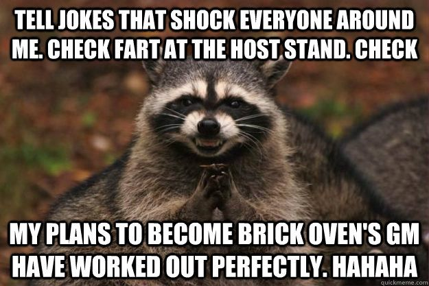 Tell jokes that shock everyone around me Check Fart at the host stand Check My plans to be e Brick Oven s GM have worked out perfectly hahaha