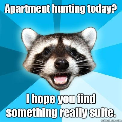 Apartment hunting today I hope you find something really suite