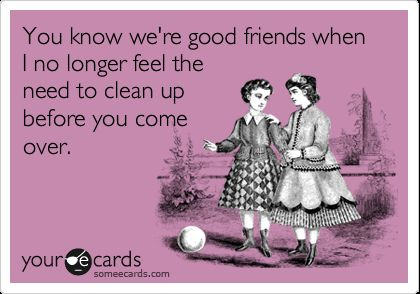 friends don t let friends clean up for them to e over