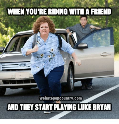 Memes 🤖 and Luke Bryan WHEN YOU RE RIDING WITH A FRIEND
