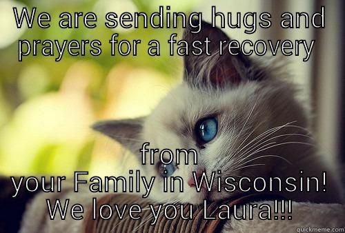 WE ARE SENDING HUGS AND PRAYERS FOR A FAST RECOVERY FROM YOUR FAMILY IN WISCONSIN