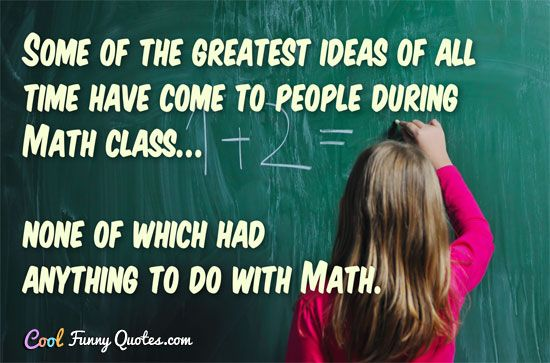 Some of the greatest ideas of all time have e to people during Math class