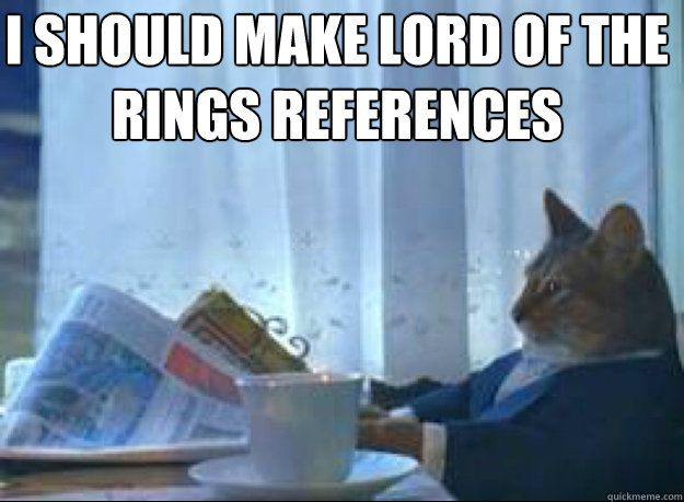 I should make Lord of the Rings references I should make Lord of the Rings