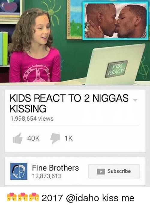 Fine Brothers Memes and 🤖 REACH KIDS REACT TO 2 NIGGAS KISSING 1 998 654