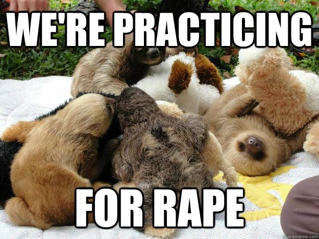 We re practicing For rape Sloth
