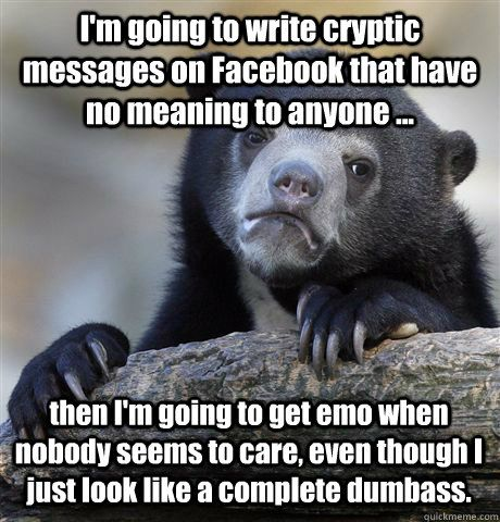 I m going to write cryptic messages on that have no meaning to anyone then I m going to emo when nobody seems to care even though I just