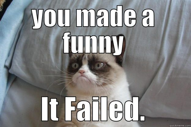Grumpy Cat is not amused YOU MADE A FUNNY IT FAILED Grumpy Cat