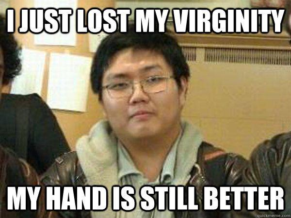 i just lost my virginity My hand is still better