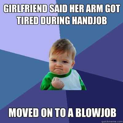 Girlfriend said her arm got tired during handjob Moved on to a blowjob