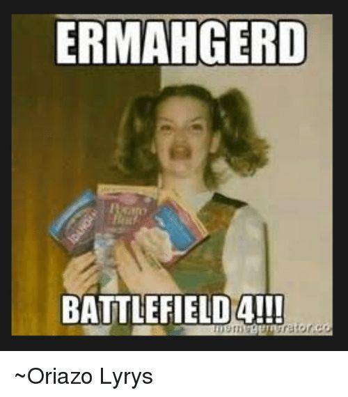 Memes 🤖 and Ermahgerd ERMAHGERD BATTLEFIELDA Oriazo Lyrys