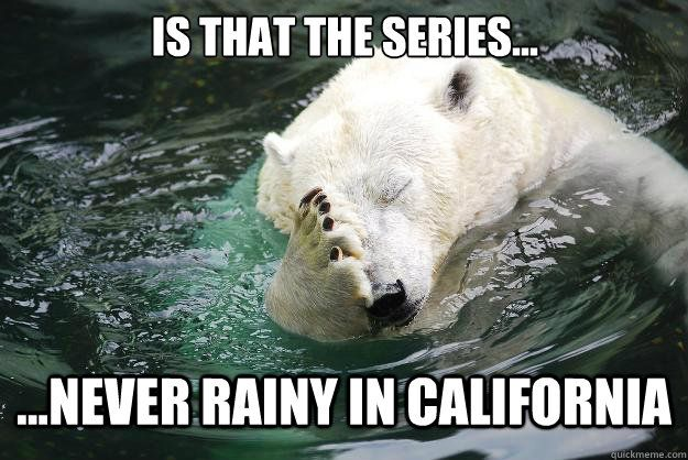 Never rainy in california Embarrassed Polar
