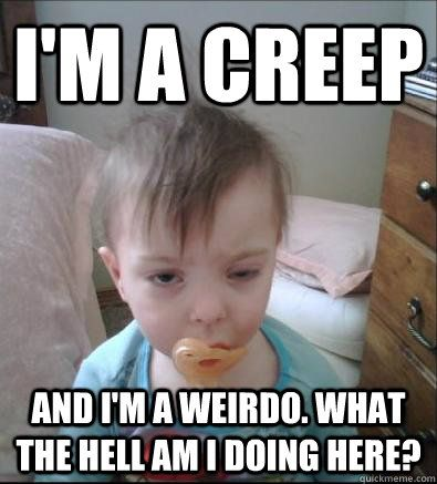 I m a creep and I m a weirdo What the hell am I doing here