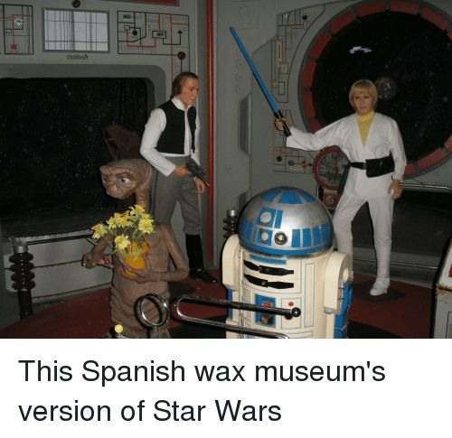 Funny Spanish and Star Wars OD This Spanish wax museum s version of Star