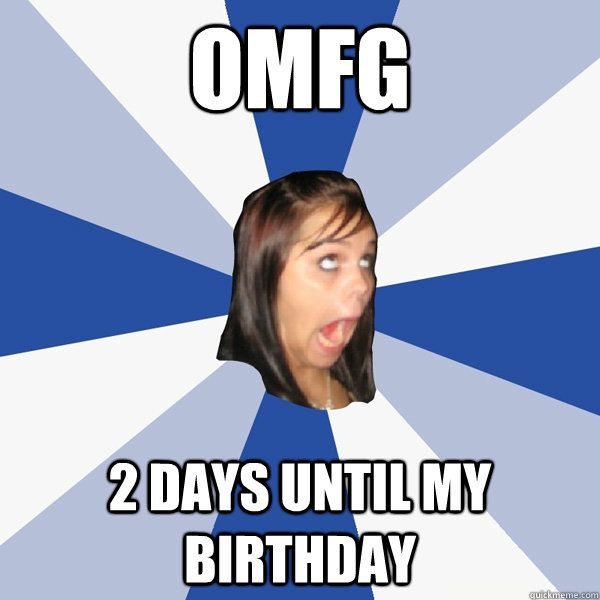 OMFG 2 DAYS UNTIL MY BIRTHDAY OMFG 2 DAYS UNTIL MY BIRTHDAY Annoying Girl