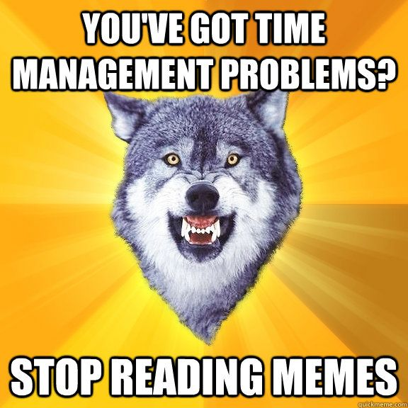 you ve got time management problems stop reading memes