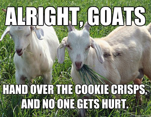 alright goats hand over the cookie crisps and no one s hurt