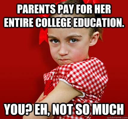 parents pay for her entire college education You eh Not so much